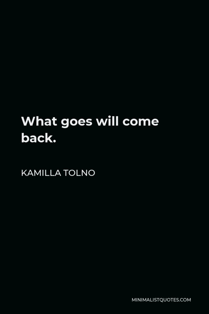 Kamilla Tolno Quote - What goes will come back.