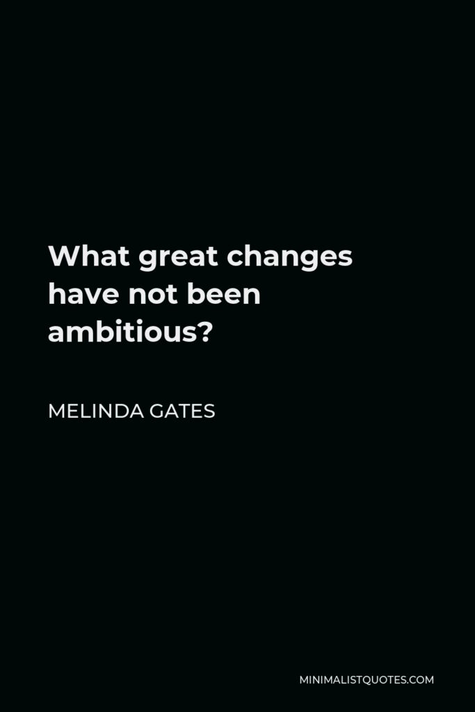 Melinda Gates Quote - What great changes have not been ambitious?