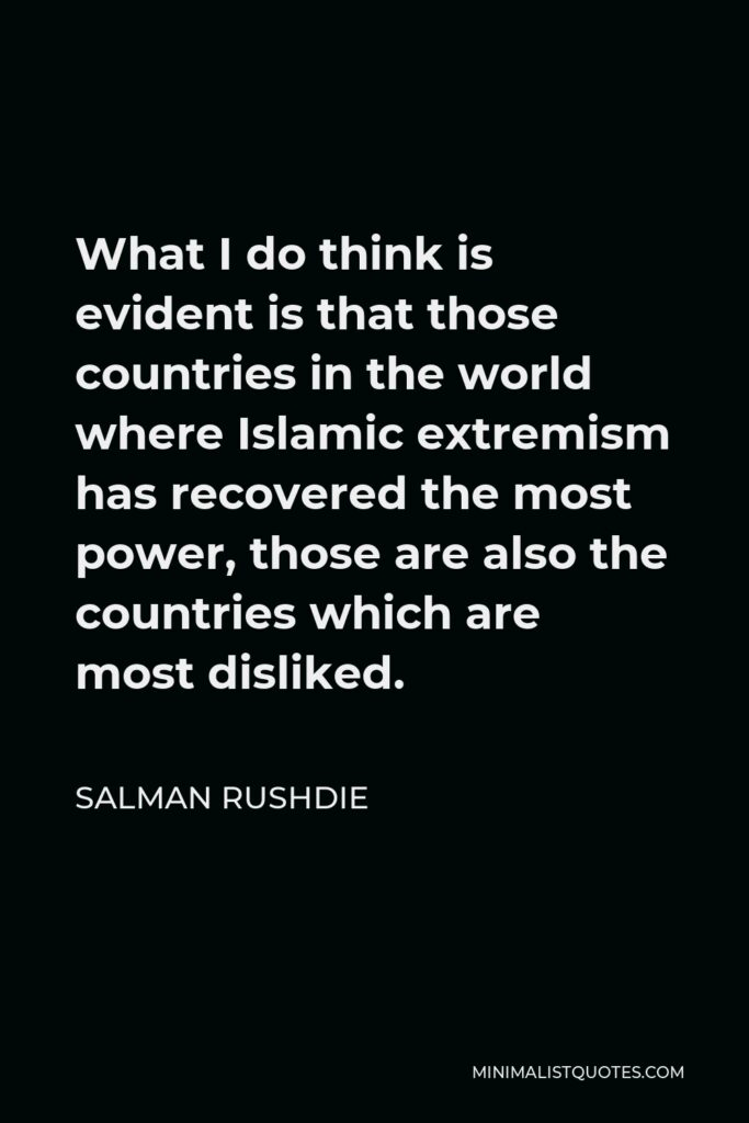 Salman Rushdie Quote - What I do think is evident is that those countries in the world where Islamic extremism has recovered the most power, those are also the countries which are most disliked.