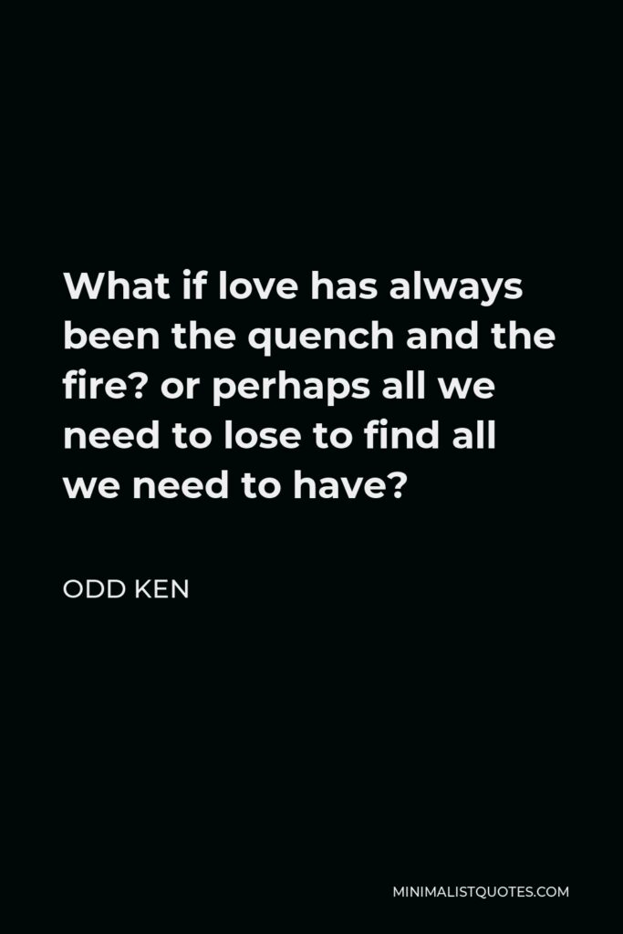 Odd Ken Quote - What if love has always been the quench and the fire? or perhaps all we need to lose to find all we need to have?