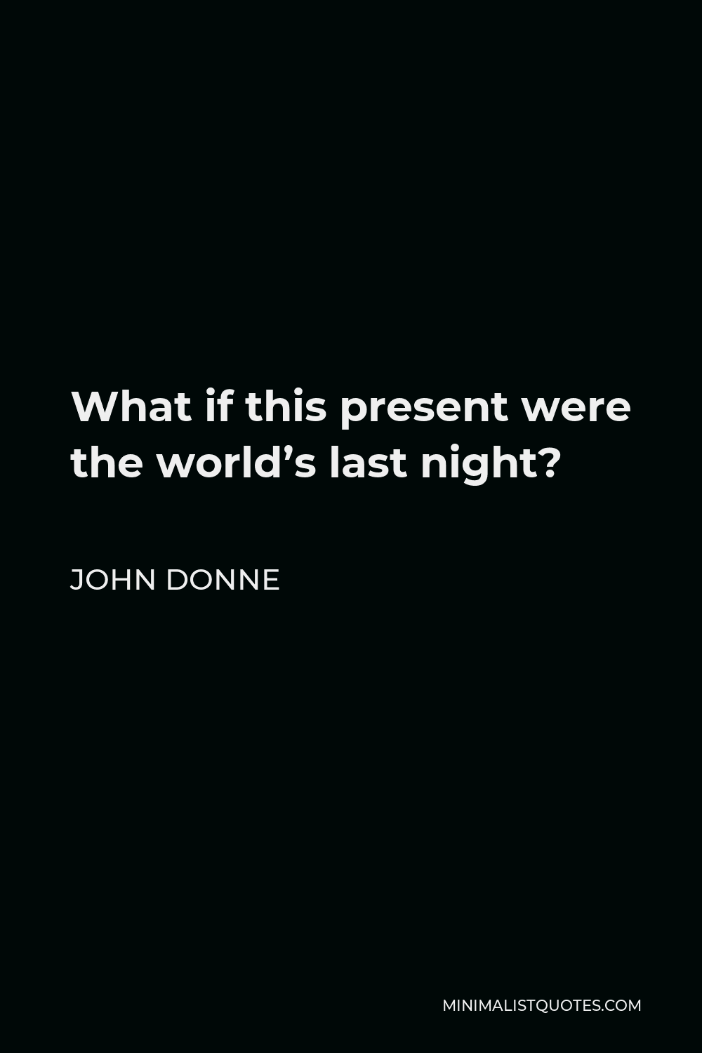 John Donne Quote - What if this present were the world's last night?