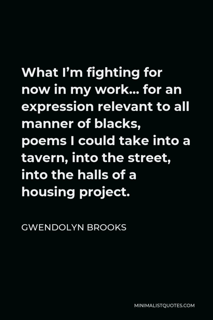 Gwendolyn Brooks Quote - What I'm fighting for now in my work… for an expression relevant to all manner of blacks, poems I could take into a tavern, into the street, into the halls of a housing project.