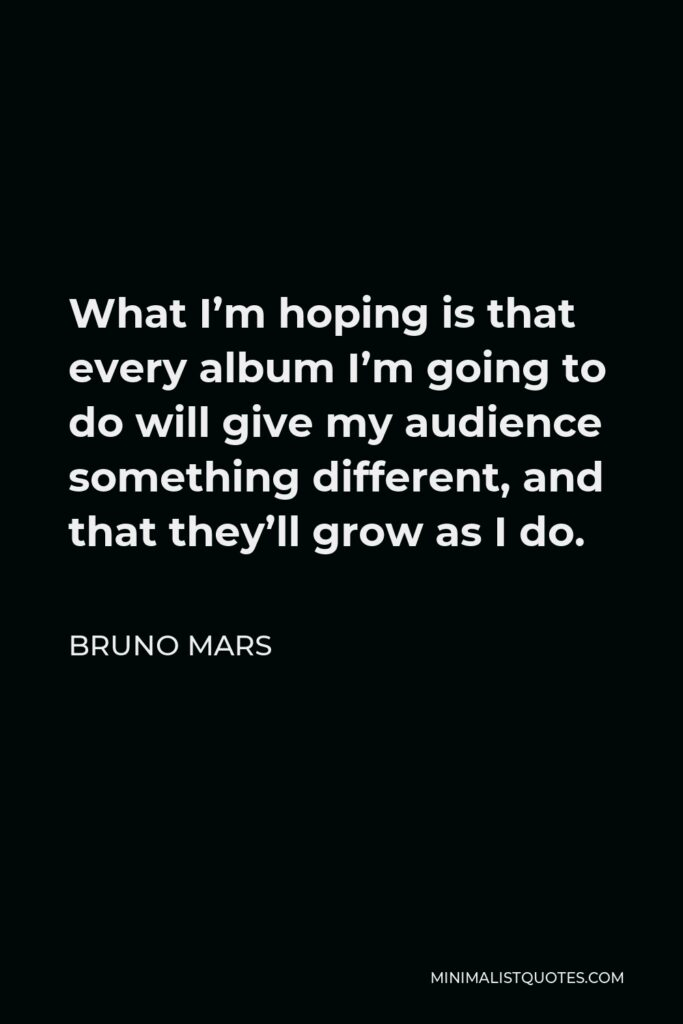 Bruno Mars Quote - What I'm hoping is that every album I'm going to do will give my audience something different, and that they'll grow as I do.