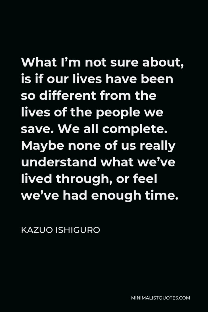 Kazuo Ishiguro Quote - What I'm not sure about, is if our lives have been so different from the lives of the people we save. We all complete. Maybe none of us really understand what we've lived through, or feel we've had enough time.