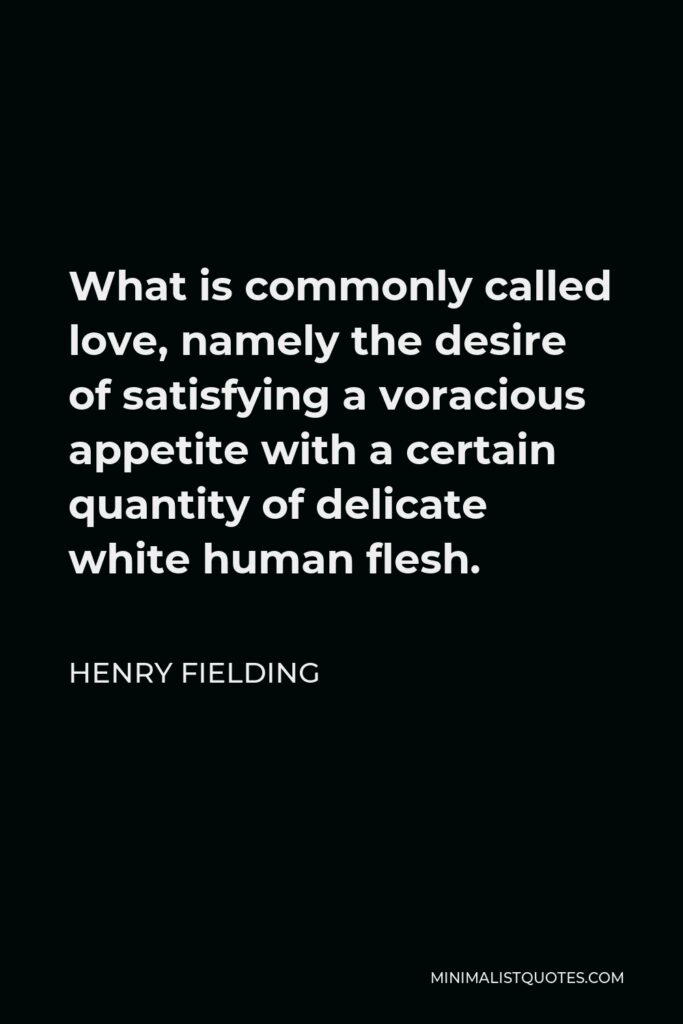 Henry Fielding Quote - What is commonly called love, namely the desire of satisfying a voracious appetite with a certain quantity of delicate white human flesh.