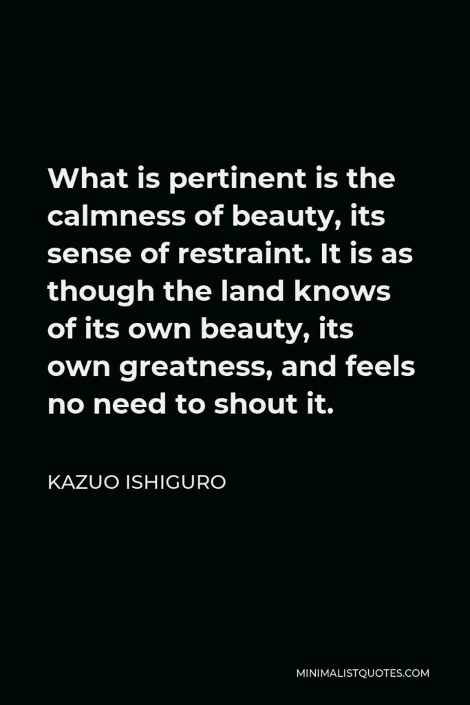 Kazuo Ishiguro Quote - What is pertinent is the calmness of beauty, its sense of restraint. It is as though the land knows of its own beauty, its own greatness, and feels no need to shout it.