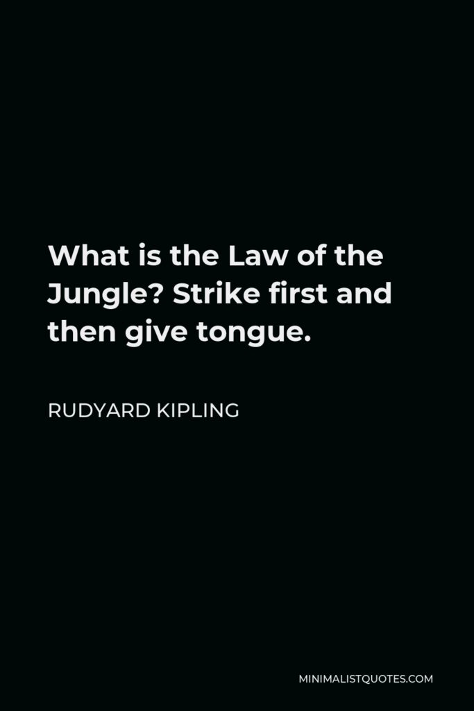 Rudyard Kipling Quote - What is the Law of the Jungle? Strike first and then give tongue.