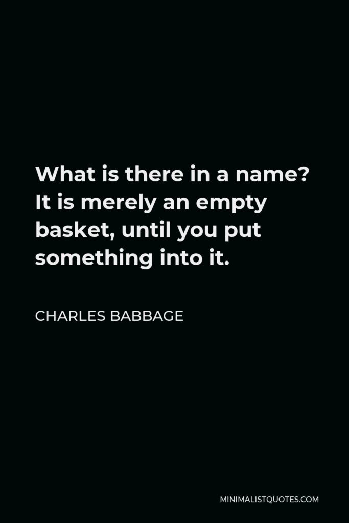 Charles Babbage Quote - What is there in a name? It is merely an empty basket, until you put something into it.
