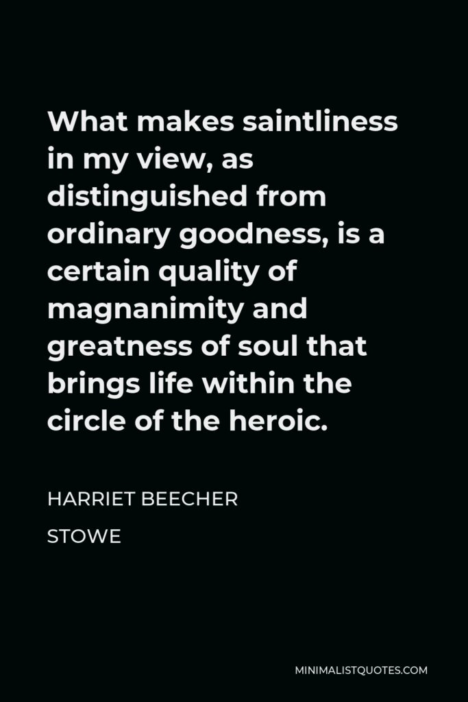 Harriet Beecher Stowe Quote - What makes saintliness in my view, as distinguished from ordinary goodness, is a certain quality of magnanimity and greatness of soul that brings life within the circle of the heroic.