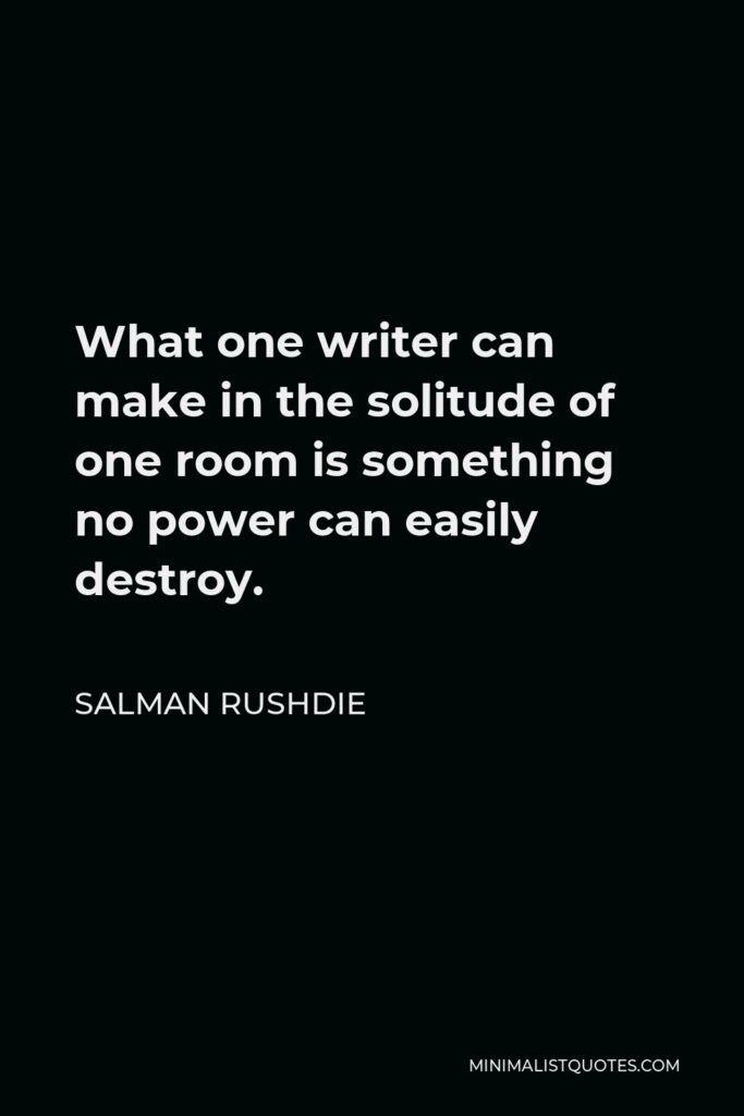 Salman Rushdie Quote - What one writer can make in the solitude of one room is something no power can easily destroy.