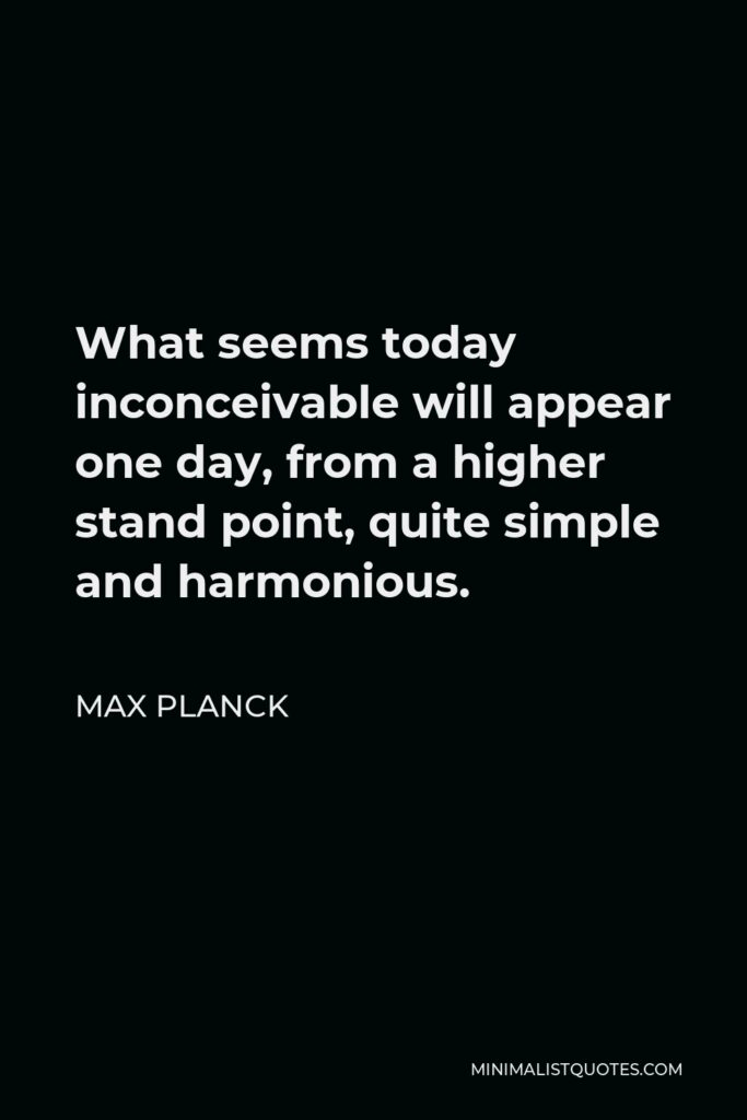 Max Planck Quote - What seems today inconceivable will appear one day, from a higher stand point, quite simple and harmonious.