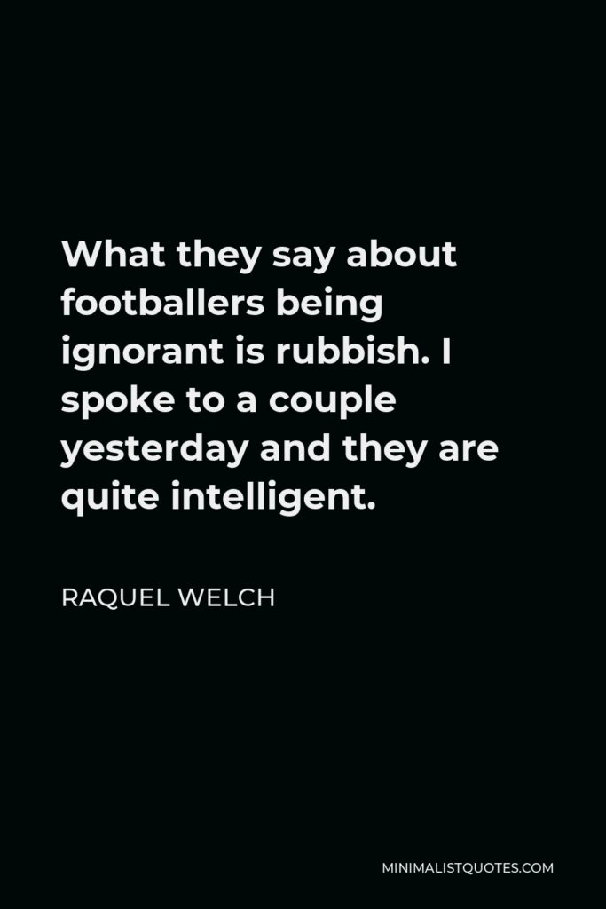 Raquel Welch Quote - What they say about footballers being ignorant is rubbish. I spoke to a couple yesterday and they are quite intelligent.