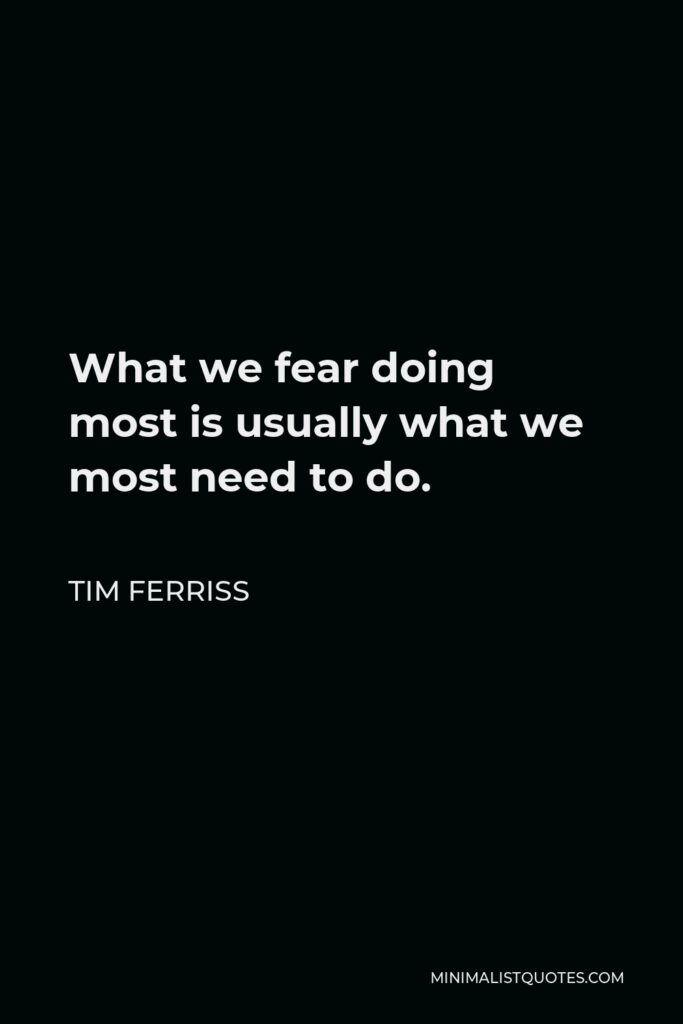 Tim Ferriss Quote - What we fear doing most is usually what we most need to do.