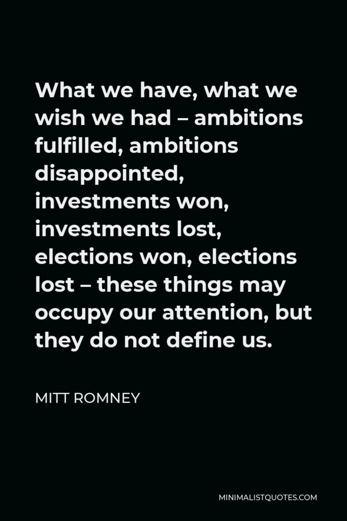 Mitt Romney Quote - What we have, what we wish we had – ambitions fulfilled, ambitions disappointed, investments won, investments lost, elections won, elections lost – these things may occupy our attention, but they do not define us.