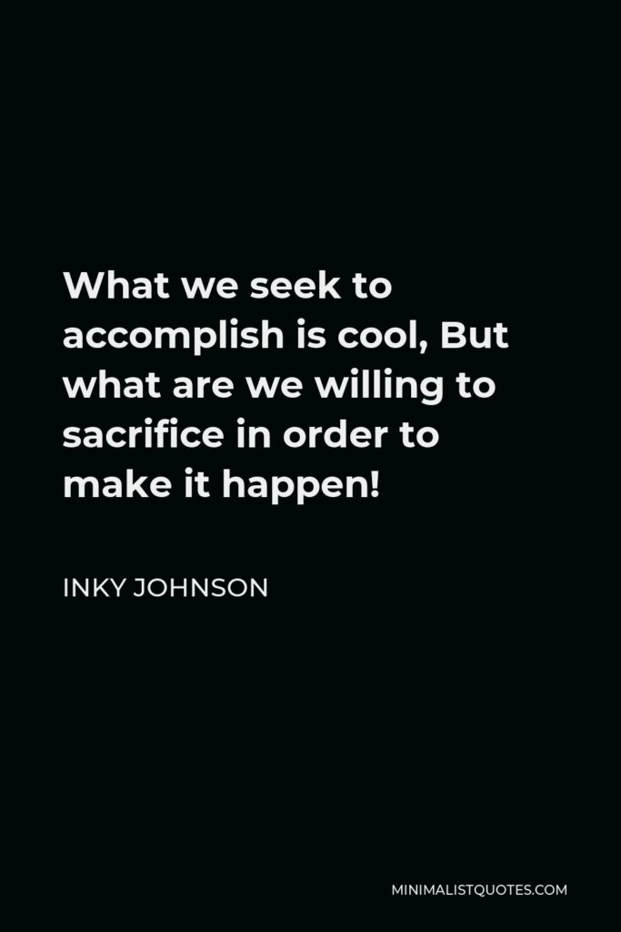 Inky Johnson Quote - What we seek to accomplish is cool, But what are we willing to sacrifice in order to make it happen!