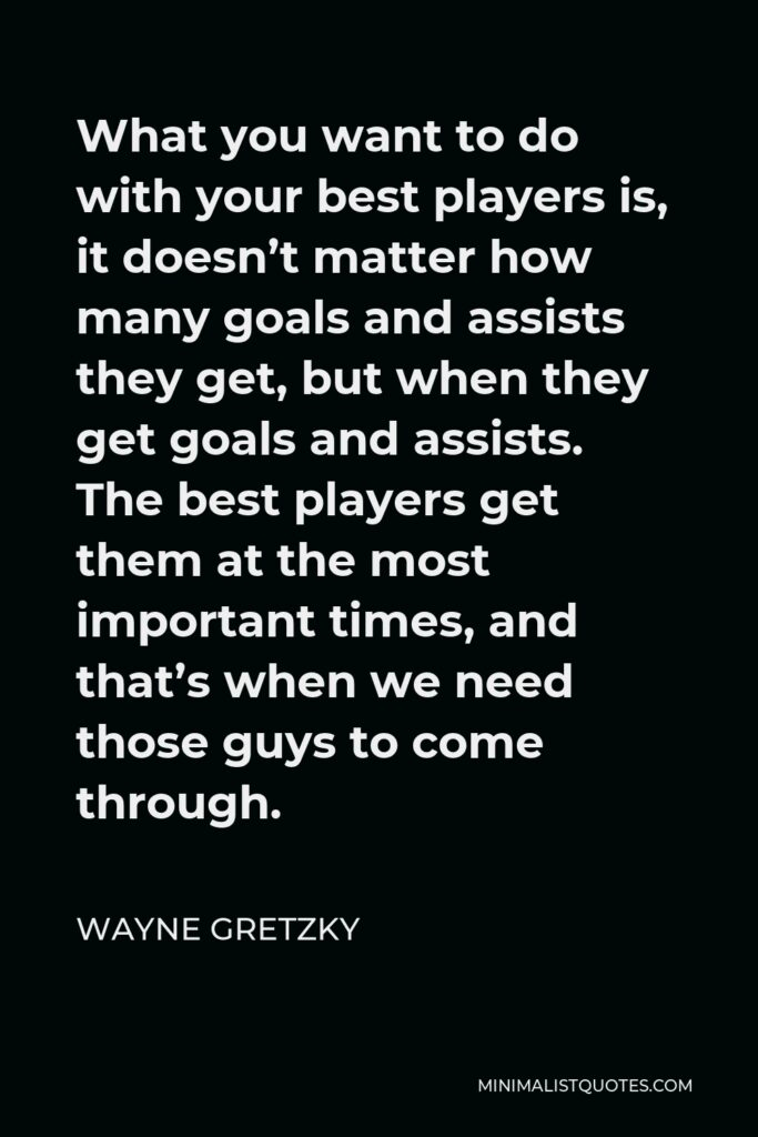 Wayne Gretzky Quote - What you want to do with your best players is, it doesn't matter how many goals and assists they get, but when they get goals and assists. The best players get them at the most important times, and that's when we need those guys to come through.