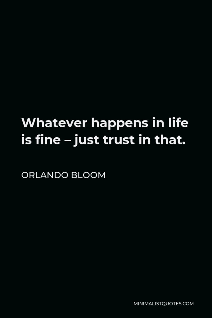 Orlando Bloom Quote - Whatever happens in life is fine – just trust in that.