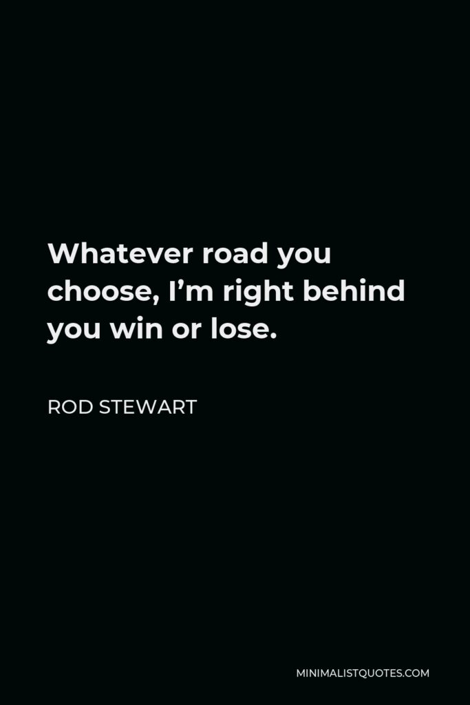 Rod Stewart Quote - Whatever road you choose, I'm right behind you win or lose.