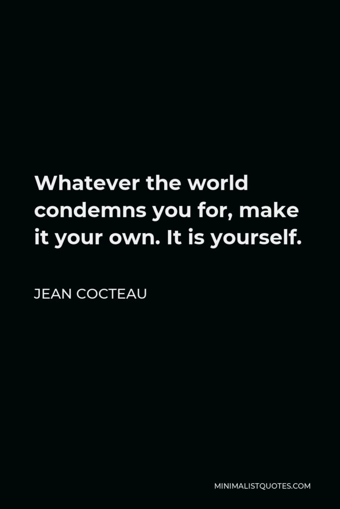 Jean Cocteau Quote - Whatever the world condemns you for, make it your own. It is yourself.