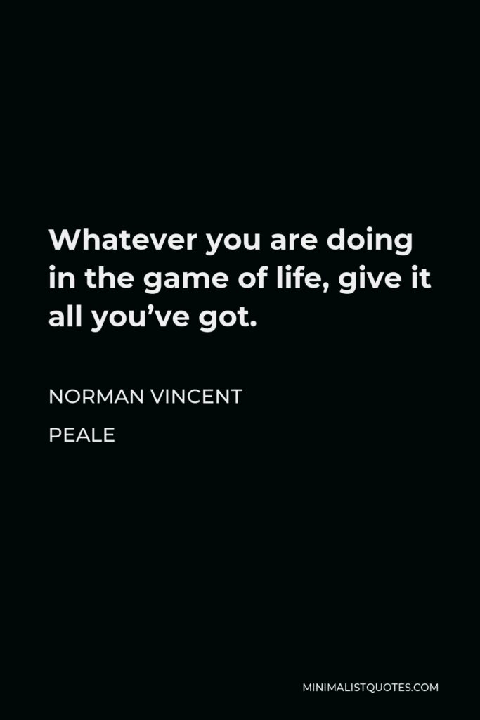 Norman Vincent Peale Quote - Whatever you are doing in the game of life, give it all you've got.