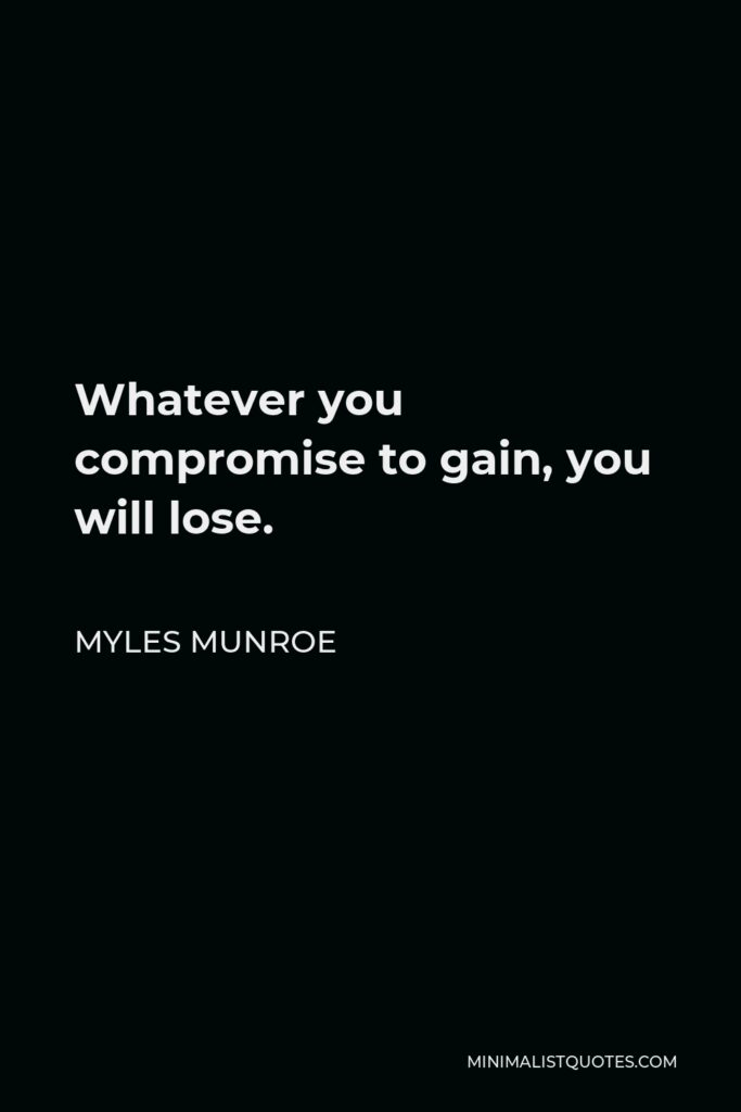 Myles Munroe Quote - Whatever you compromise to gain, you will lose.