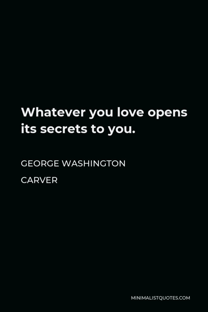 George Washington Carver Quote - Whatever you love opens its secrets to you.