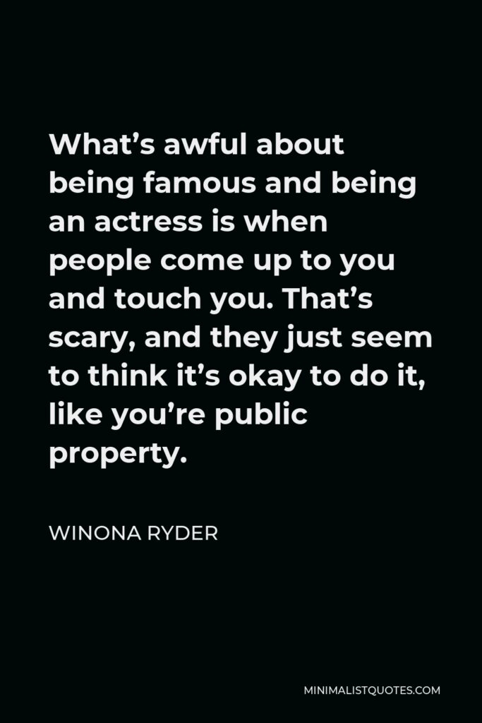 Winona Ryder Quote - What's awful about being famous and being an actress is when people come up to you and touch you. That's scary, and they just seem to think it's okay to do it, like you're public property.