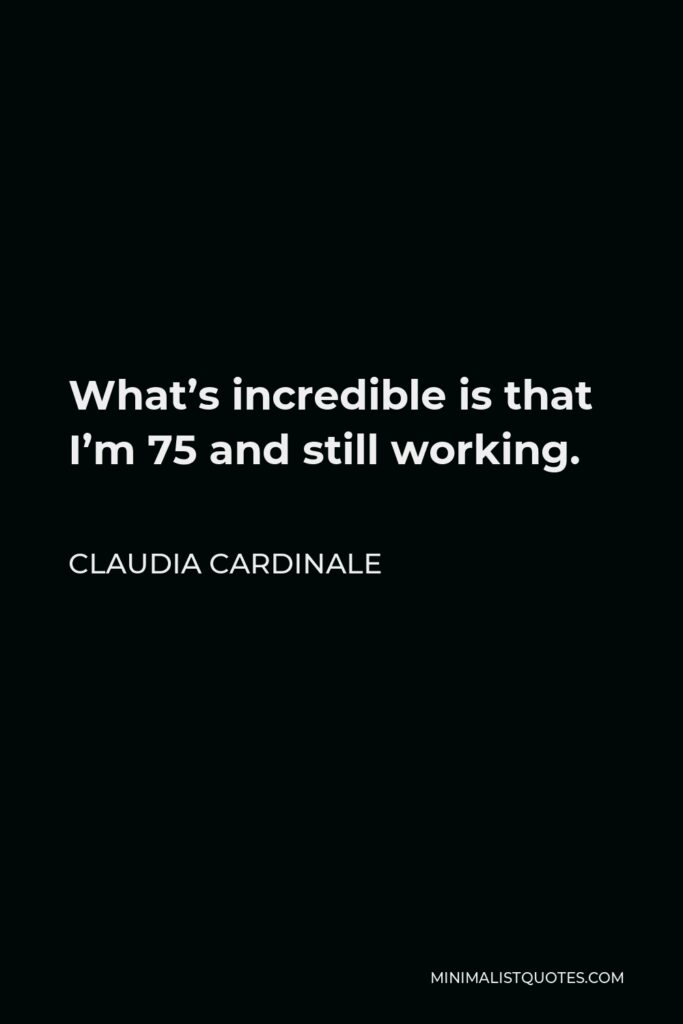Claudia Cardinale Quote - What's incredible is that I'm 75 and still working.