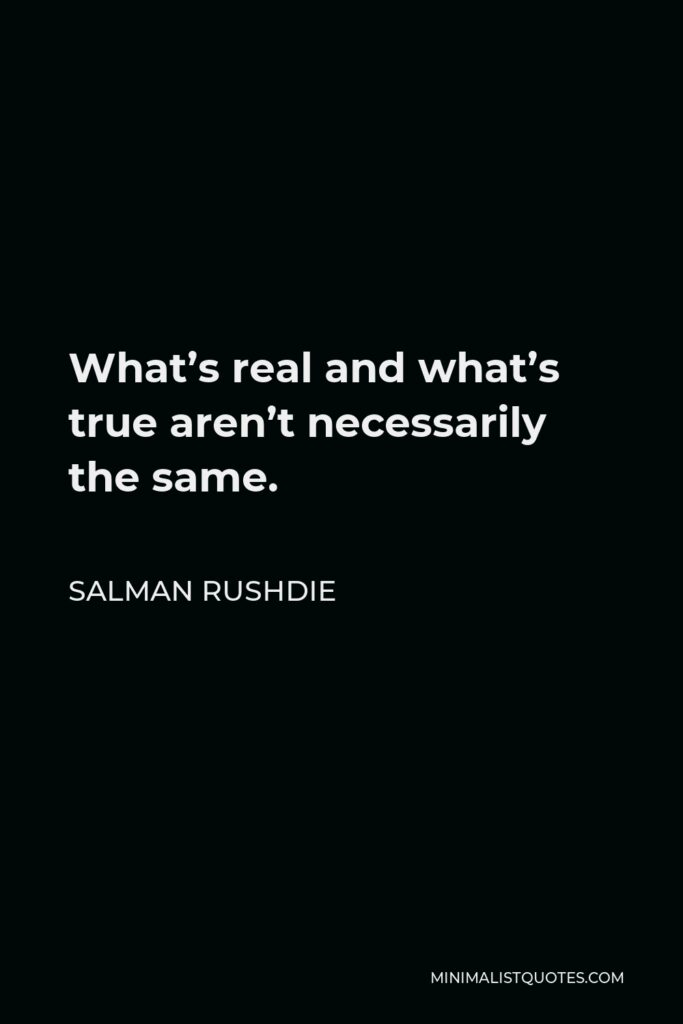 Salman Rushdie Quote - What's real and what's true aren't necessarily the same.