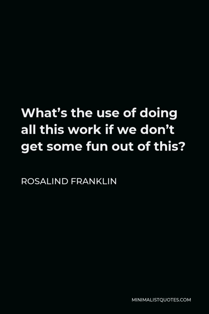 Rosalind Franklin Quote - What's the use of doing all this work if we don't get some fun out of this?
