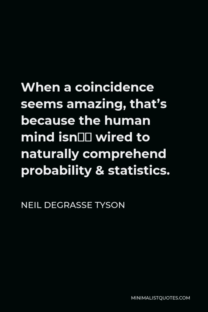 Neil deGrasse Tyson Quote - When a coincidence seems amazing, that's because the human mind isn't wired to naturally comprehend probability & statistics.
