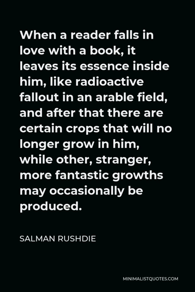 Salman Rushdie Quote - When a reader falls in love with a book, it leaves its essence inside him, like radioactive fallout in an arable field, and after that there are certain crops that will no longer grow in him, while other, stranger, more fantastic growths may occasionally be produced.