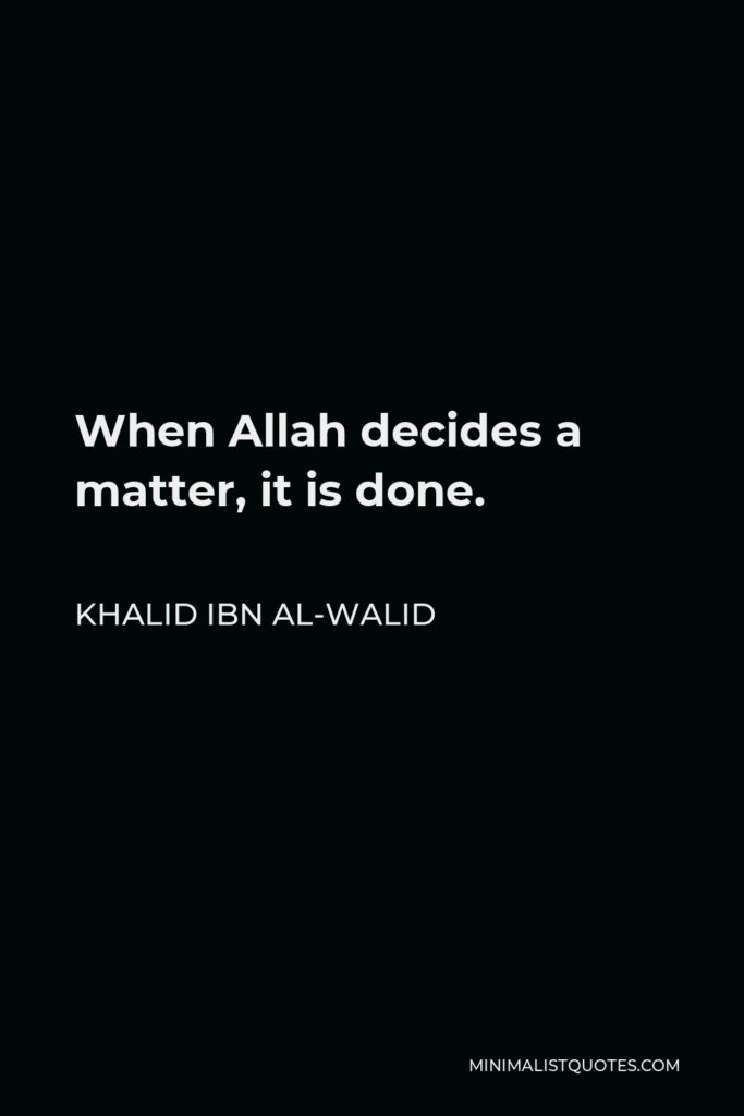 Khalid ibn al-Walid Quote - When Allah decides a matter, it is done.