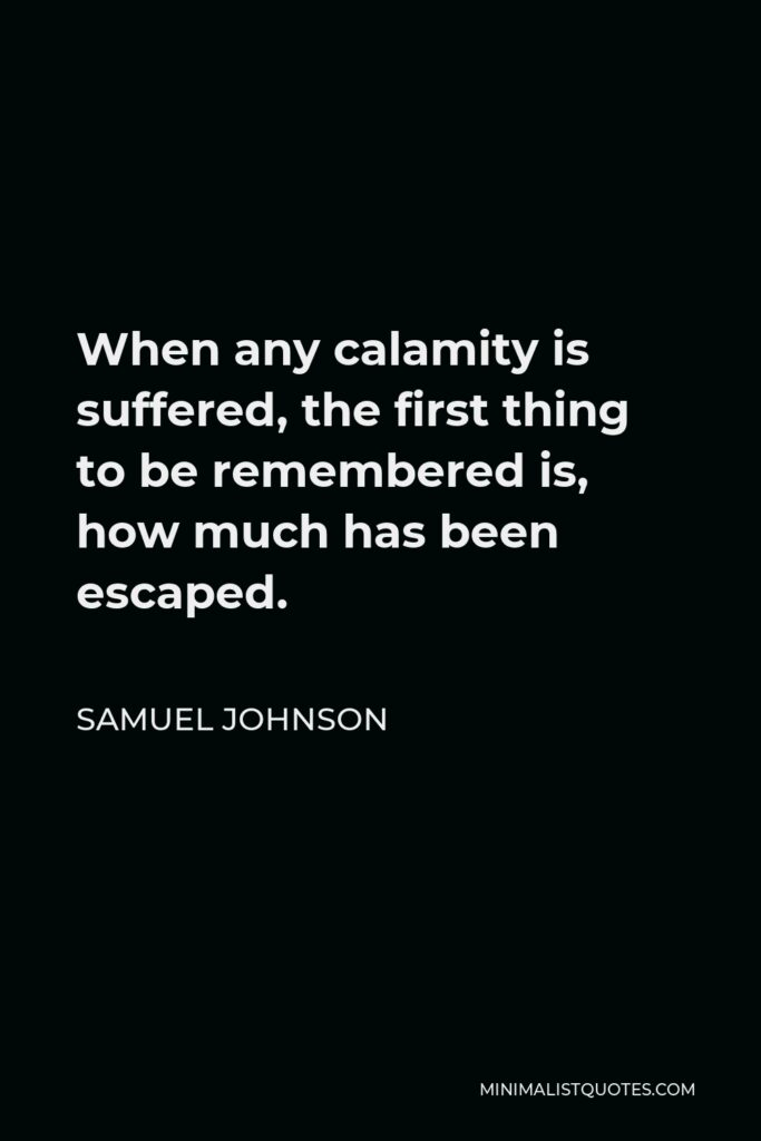Samuel Johnson Quote - When any calamity is suffered, the first thing to be remembered is, how much has been escaped.