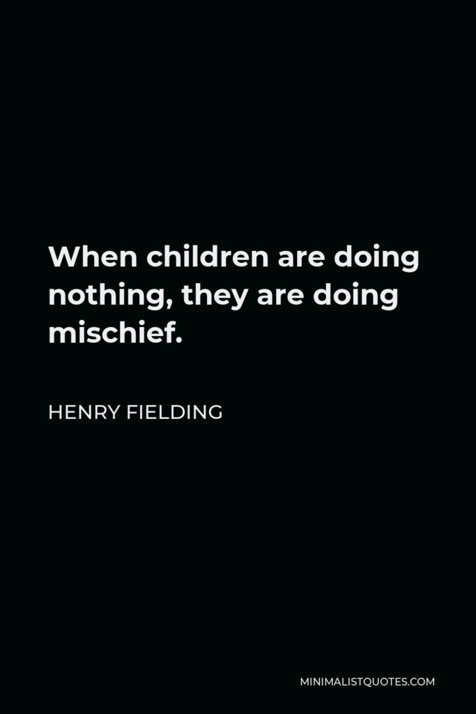 Henry Fielding Quote - When children are doing nothing, they are doing mischief.