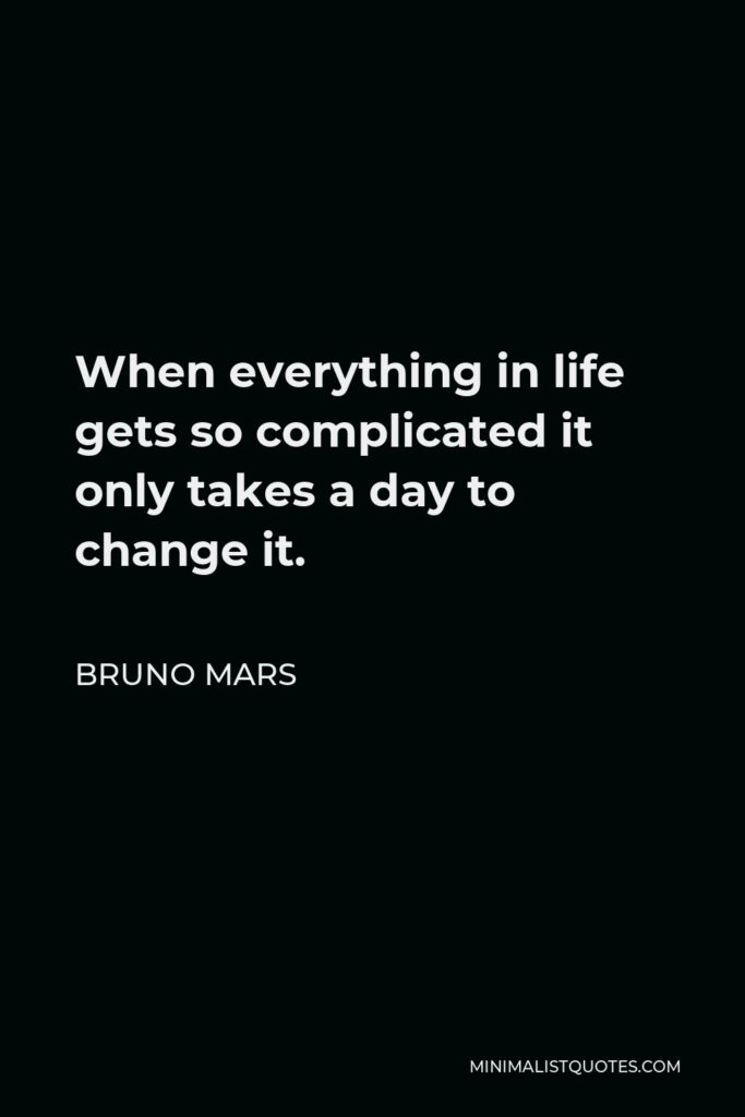 Bruno Mars Quote - When everything in life gets so complicated it only takes a day to change it.