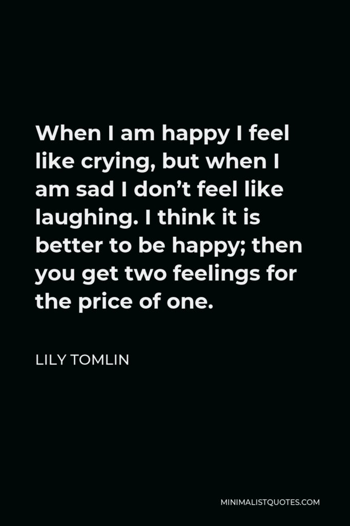 Lily Tomlin Quote - When I am happy I feel like crying, but when I am sad I don't feel like laughing. I think it is better to be happy; then you get two feelings for the price of one.