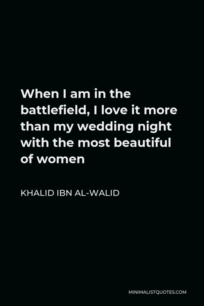 Khalid ibn al-Walid Quote - When I am in the battlefield, I love it more than my wedding night with the most beautiful of women