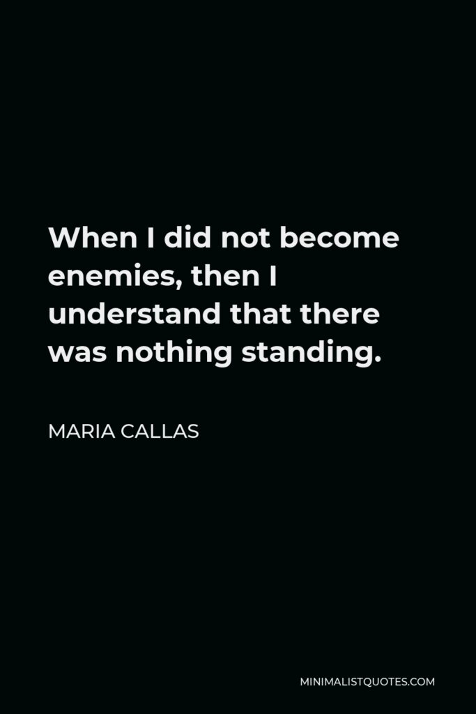 Maria Callas Quote - When I did not become enemies, then I understand that there was nothing standing.