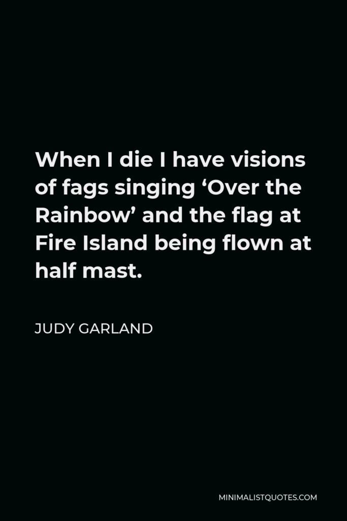 Judy Garland Quote - When I die I have visions of fags singing 'Over the Rainbow' and the flag at Fire Island being flown at half mast.
