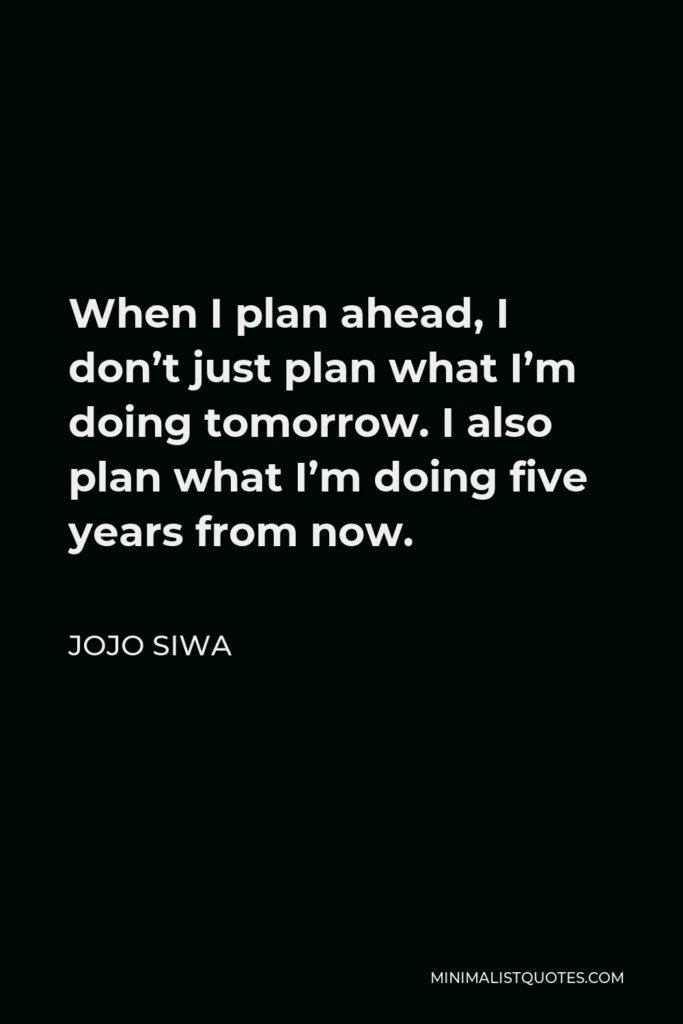 JoJo Siwa Quote - When I plan ahead, I don't just plan what I'm doing tomorrow. I also plan what I'm doing five years from now.