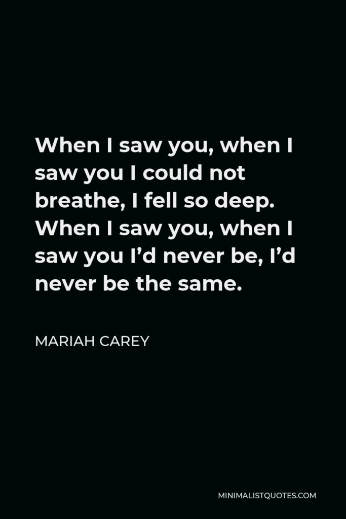 Mariah Carey Quote - When I saw you, when I saw you I could not breathe, I fell so deep. When I saw you, when I saw you I'd never be, I'd never be the same.
