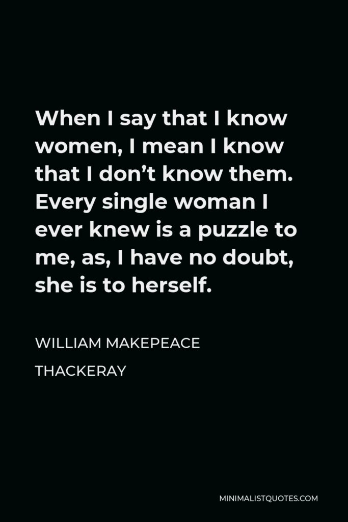 William Makepeace Thackeray Quote - When I say that I know women, I mean I know that I don't know them. Every single woman I ever knew is a puzzle to me, as, I have no doubt, she is to herself.