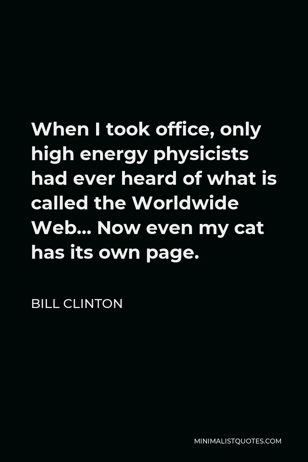 Bill Clinton Quote - When I took office, only high energy physicists had ever heard of what is called the Worldwide Web… Now even my cat has its own page.