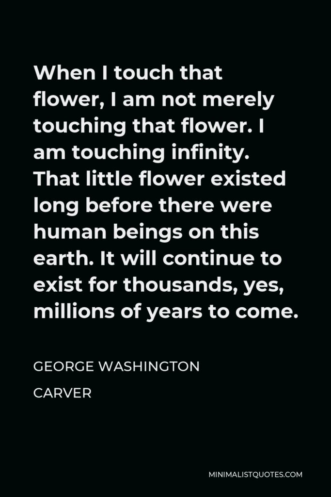 George Washington Carver Quote - When I touch that flower, I am not merely touching that flower. I am touching infinity. That little flower existed long before there were human beings on this earth. It will continue to exist for thousands, yes, millions of years to come.