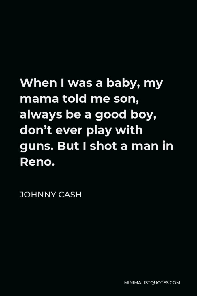 Johnny Cash Quote - When I was a baby, my mama told me son, always be a good boy, don't ever play with guns. But I shot a man in Reno.