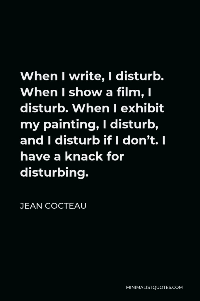 Jean Cocteau Quote - When I write, I disturb. When I show a film, I disturb. When I exhibit my painting, I disturb, and I disturb if I don't. I have a knack for disturbing.