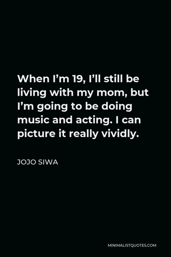 JoJo Siwa Quote - When I'm 19, I'll still be living with my mom, but I'm going to be doing music and acting. I can picture it really vividly.