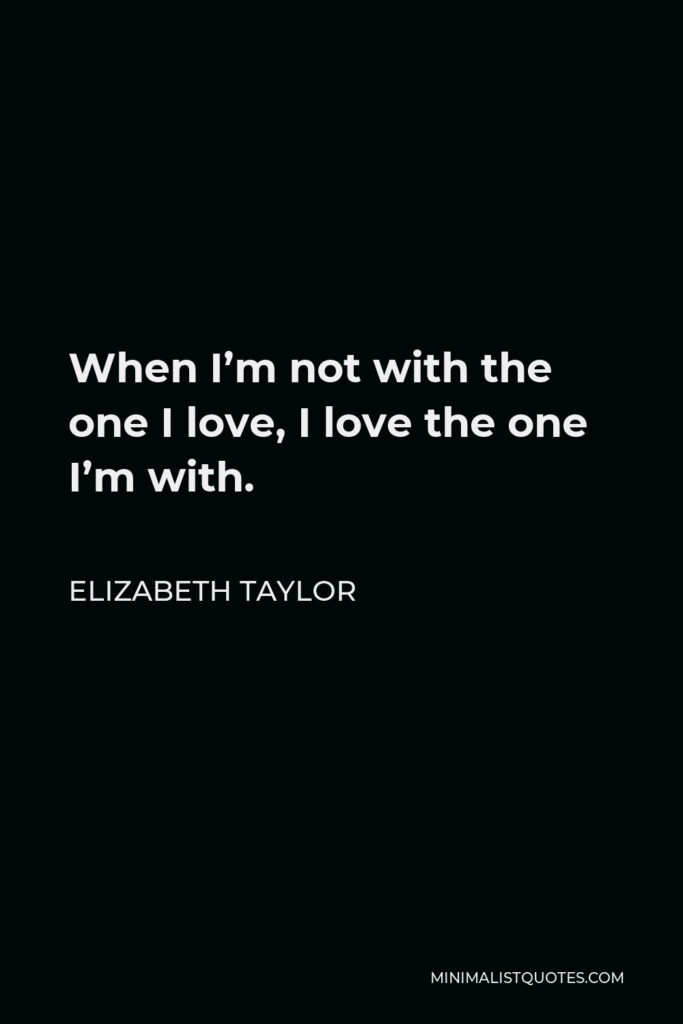 Elizabeth Taylor Quote - When I'm not with the one I love, I love the one I'm with.