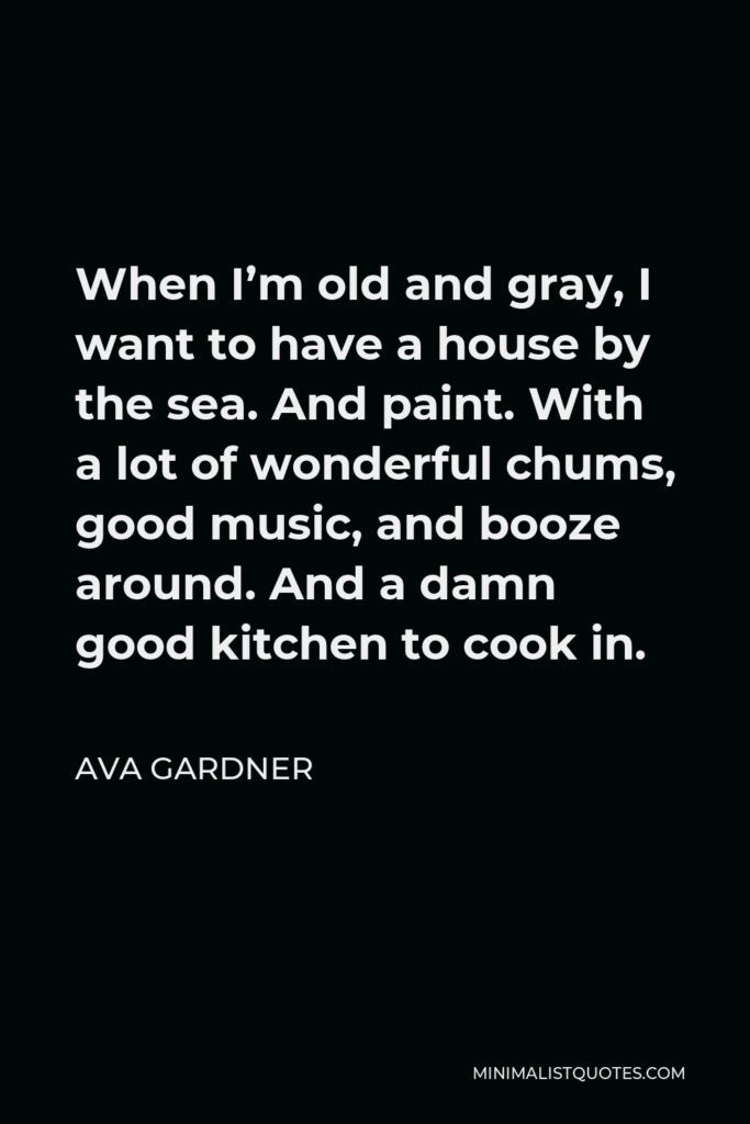 Ava Gardner Quote - When I'm old and gray, I want to have a house by the sea. And paint. With a lot of wonderful chums, good music, and booze around. And a damn good kitchen to cook in.